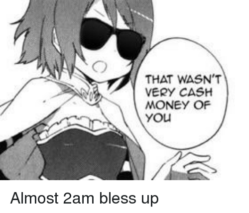 Bless Up, Money, and Cash Money: THAT WASN'T  VERY CASH  MONEY OF  you
