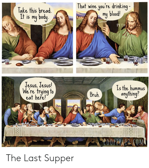 Wine: That wine you're drinking -  my blood!  Take this bread.  It is my body.  PFT!  Jesus, Jesus!  We're trying to  eat here!  Is the hummus  anything?  Bruh.  C0OPERAAI COM The Last Supper