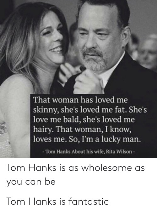 Love, Skinny, and Tom Hanks: That woman has loved me  skinny, she's loved me fat. She's  love me bald, she's loved me  hairy. That woman, I know,  |loves me. So, I'm a lucky man.  -Tom Hanks About his wife, Rita Wilson-  Tom Hanks is as wholesome as  you can be Tom Hanks is fantastic