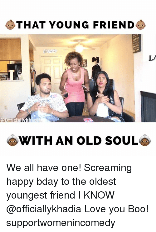 An Old Soul: THAT YOUNG FRIEND  WITH AN OLD SOUL We all have one! Screaming happy bday to the oldest youngest friend I KNOW @officiallykhadia Love you Boo! supportwomenincomedy
