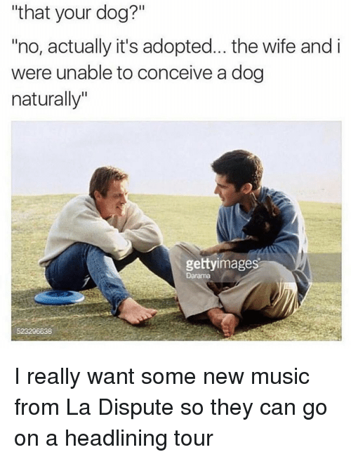 """Conceivment: """"that your dog?""""  """"no, actually it's adopted... the wife and i  were unable to conceive a dog  naturally""""  gettyimages  Darama I really want some new music from La Dispute so they can go on a headlining tour"""