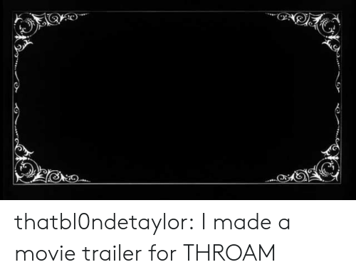 movie trailer: thatbl0ndetaylor:  I made a movie trailer for THROAM