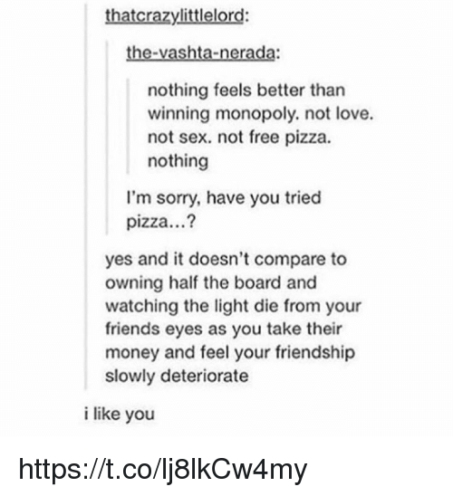 vashta nerada: thatcrazylittlelord:  the-vashta-nerada:  nothing feels better than  winning monopoly. not love.  not sex. not free pizza.  nothing  l'm sorry, have you tried  pizza...?  yes and it doesn't compare to  owning half the board and  watching the light die from your  friends eyes as you take their  money and feel your friendship  slowly deteriorate  i like you https://t.co/lj8lkCw4my