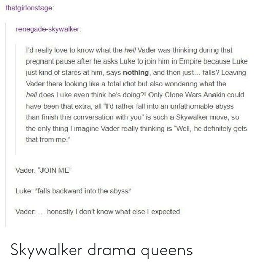 """clone wars: thatgirlonstage:  renegade-skywalker:  I'd really love to know what the hell Vader was thinking during that  pregnant pause after he asks Luke to join him in Empire because Luke  just kind of stares at him, says nothing, and then just... falls? Leaving  Vader there looking like a total idiot but also wondering what the  hell does Luke even think he's doing?1 Only Clone Wars Anakin could  have been that extra, all """"I'd rather fall into an unfathomable abyss  than finish this conversation with you"""" is such a Skywalker move, so  the only thing I imagine Vader really thinking is """"Well, he definitely gets  that from me.""""  Vader: """"JOIN ME""""  Luke: falls backward into the abyss  Vader:... honestly I don't know what else I expected Skywalker drama queens"""