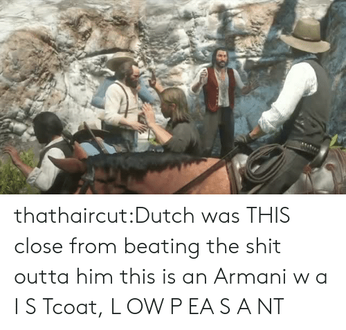 Shit, Tumblr, and Blog: thathaircut:Dutch was THIS close from beating the shit outta him  this is an Armani  w a I S Tcoat, L OW  P EA S A NT
