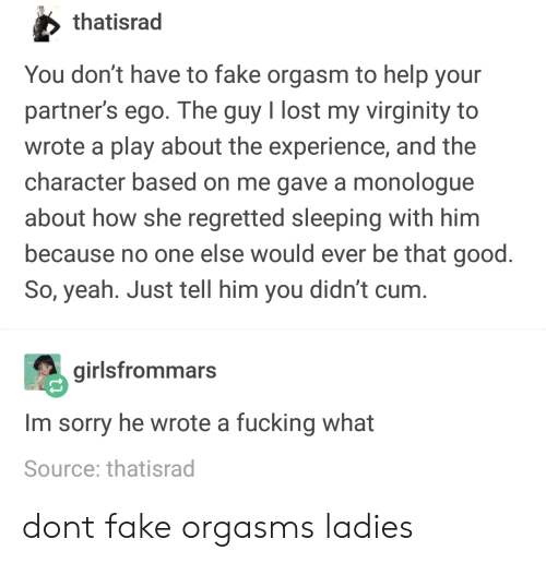 Lost My Virginity: thatisrad  You don't have to fake orgasm to help your  partner's ego. The guy I lost my virginity to  wrote a play about the experience, and the  character based on me gave a monologue  about how she regretted sleeping with him  because no one else would ever be that good  So, yeah. Just tell him you didn't cum  girlsfrommars  Im sorry he wrote a fucking what  Source: thatisrad dont fake orgasms ladies