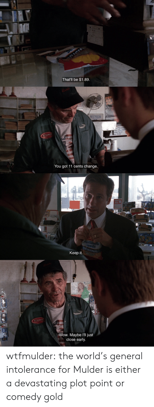 Restroom: That'll be $1.89   RESTROOM  You got 11 cents change   DRIGINAL  Keep it   FR  ATOM  GASOLIN  Wow. Maybe I'll just  close early. wtfmulder: the world's general intolerance for Mulder is either a devastating plot point or comedy gold