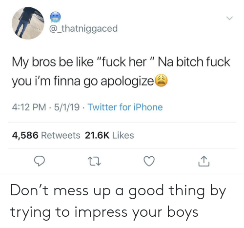 "Be Like, Bitch, and Fuck You: @ thatniggaced  My bros be like ""fuck her "" Na bitch fuck  you i'm finna go apologizes  4:12 PM- 5/1/19 Twitter for iPhone  4,586 Retweets 21.6K Likes Don't mess up a good thing by trying to impress your boys"