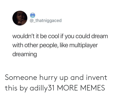 be cool: @_thatniggaced  wouldn't it be cool if you could dream  with other people, like multiplayer  dreaming Someone hurry up and invent this by adilly31 MORE MEMES