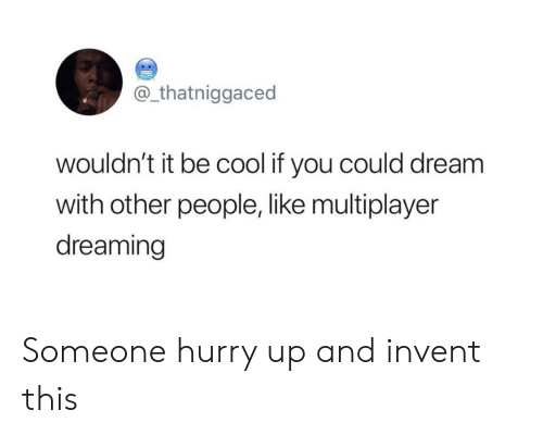 be cool: @_thatniggaced  wouldn't it be cool if you could dream  with other people, like multiplayer  dreaming Someone hurry up and invent this