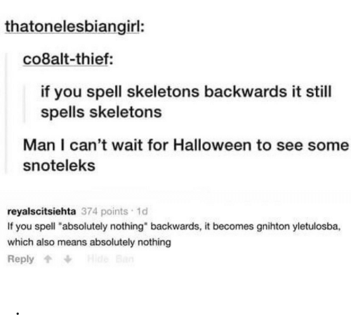 "Halloween, Thief, and Hide: thatonelesbiangirl:  co8alt-thief:  if you spell skeletons backwards it still  spells skeletons  Man I can't wait for Halloween to see some  snoteleks  reyalscitsiehta 374 points 1d  If you spell ""absolutely nothing"" backwards, it becomes gnihton yletulosba,  which also means absolutely nothing  Hide Ban  Reply ."