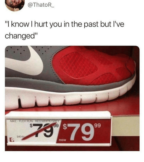 "Nike, You, and Now: @ThatoR  ""I know I hurt you in the past but I've  changed""  NIKE  $799  now"
