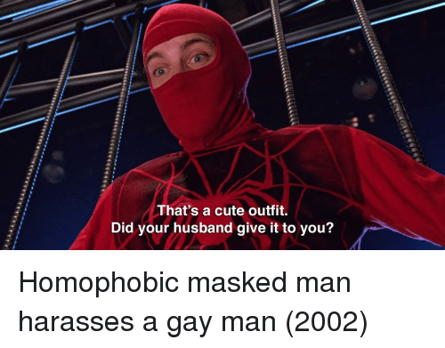 Masked: That's a cute outfit.  Did your husband give it to you? Homophobic masked man harasses a gay man (2002)