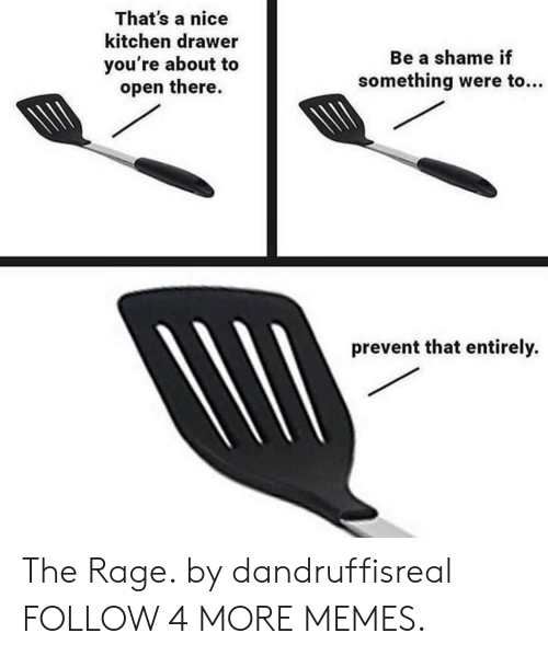 Shame If: That's a nice  kitchen drawer  Be a shame if  you're about to  open there.  something were to...  prevent that entirely. The Rage. by dandruffisreal FOLLOW 4 MORE MEMES.