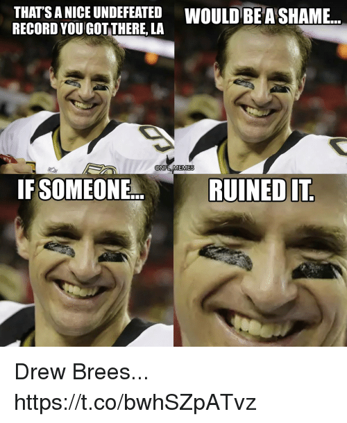 Football, Memes, and Nfl: THATS A NICE UNDEFEATED WOULD BE A SHAME...  RECORD YOU GOT THERE, LA  @NFL MEMES  IF SOMEONE.  RUINED IT Drew Brees... https://t.co/bwhSZpATvz