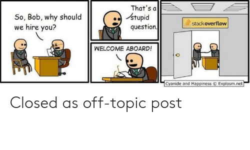 hire: That's a  stupid  question  So, Bob, why should  we hire you?  stackoverflow  WELCOME ABOARD!  Cyanide and Happiness  Explosm.net Closed as off-topic post
