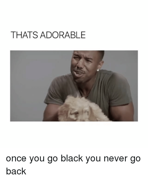Black, Girl Memes, and Never: THATS ADORABLE once you go black you never go back