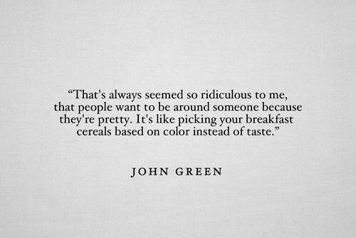 """John Green: That's always seemed so ridiculous to me,  that people want to be around someone because  they're pretty. It's like picking your breakfast  cereals based on color instead of taste.""""  pretty. It's liound  JOHN GREEN"""