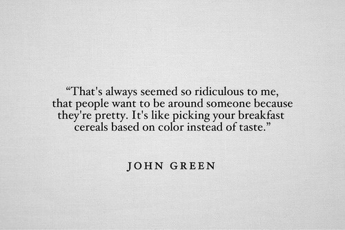 """John Green: That's always seemed so ridiculous to me,  that people want to be around someone because  they're pretty. It's like picking your breakfast  cereals based on color instead of taste.""""  JOHN GREEN"""