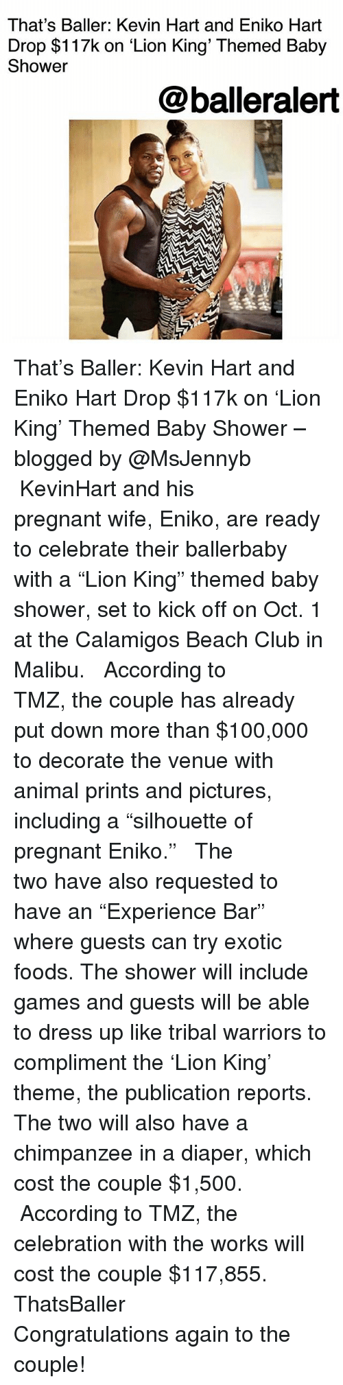 "Anaconda, Club, and Kevin Hart: That's Baller: Kevin Hart and Eniko Hart  Drop $117k on 'Lion King' Themed Baby  Shower  @balleralert That's Baller: Kevin Hart and Eniko Hart Drop $117k on 'Lion King' Themed Baby Shower – blogged by @MsJennyb ⠀⠀⠀⠀⠀⠀⠀ ⠀⠀⠀⠀⠀⠀⠀ KevinHart and his pregnant wife, Eniko, are ready to celebrate their ballerbaby with a ""Lion King"" themed baby shower, set to kick off on Oct. 1 at the Calamigos Beach Club in Malibu. ⠀⠀⠀⠀⠀⠀⠀ ⠀⠀⠀⠀⠀⠀⠀ According to TMZ, the couple has already put down more than $100,000 to decorate the venue with animal prints and pictures, including a ""silhouette of pregnant Eniko."" ⠀⠀⠀⠀⠀⠀⠀ ⠀⠀⠀⠀⠀⠀⠀ The two have also requested to have an ""Experience Bar"" where guests can try exotic foods. The shower will include games and guests will be able to dress up like tribal warriors to compliment the 'Lion King' theme, the publication reports. The two will also have a chimpanzee in a diaper, which cost the couple $1,500. ⠀⠀⠀⠀⠀⠀⠀ ⠀⠀⠀⠀⠀⠀⠀ According to TMZ, the celebration with the works will cost the couple $117,855. ThatsBaller ⠀⠀⠀⠀⠀⠀⠀ ⠀⠀⠀⠀⠀⠀⠀ Congratulations again to the couple!"