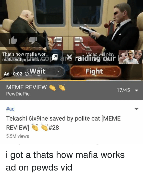 Meme, Video, and Fight: That's how mafia wor.  . Video will pla  mafia.yottagames.co  Ad . 0:02 Wait  MEME REVIEW  Fight  17/45 ▼  PewDiePie  #ad  Tekashi 6ix9ine saved by polite cat [MEME  REVIEW #28  5.5M views