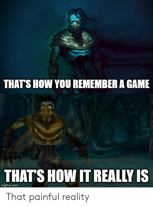Game, Reality, and A Game: THATS HOW YOU REMEMBER A GAME  THAT'S HOW IT REALLY IS  imgflip.com That painful reality