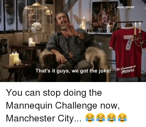 The Mannequin: That's it guys, we got the joke!  EUROSPORT  CROTBAkt You can stop doing the Mannequin Challenge now, Manchester City... 😂😂😂😂