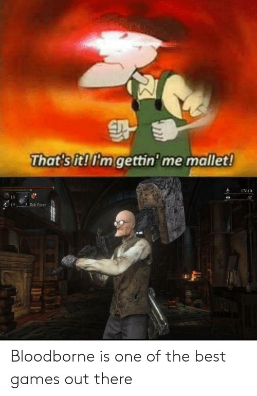 Best, Bloodborne, and Games: That's it! I'm gettin' me mallet!  17610  18  37  5 Bolt Paper  19 Bloodborne is one of the best games out there