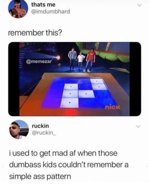 Af, Ass, and Kids: thats me  @imdumbhard  remember this?  @memezar  nicn  ruckin  @ruckin  i used to get mad af when those  dumbass kids couldn't remember a  simple ass pattern