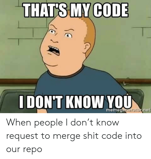 Meme, Shit, and Net: THAT'S MY CODE  IDONT KNOW YOU  meme  eraton  net When people I don't know request to merge shit code into our repo