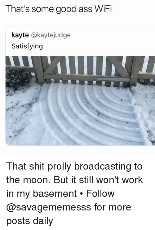 Ass, Memes, and Shit: That's some good ass WiFi  kayte @kaytejudge  Satisfying That shit prolly broadcasting to the moon. But it still won't work in my basement • Follow @savagememesss for more posts daily