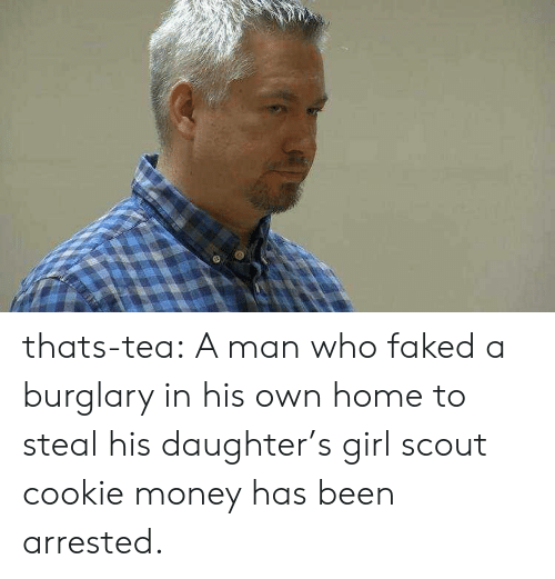 Money, Tumblr, and Blog: thats-tea:  A man who faked a burglary in his own home to steal his daughter's girl scout cookie money has been arrested.