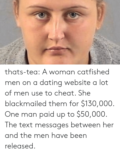 Cheating, Dating, and Tumblr: thats-tea:  A woman catfished men on a dating website a lot of men use to cheat. She blackmailed them for $130,000. One man paid up to $50,000. The text messages between her and the men have been released.