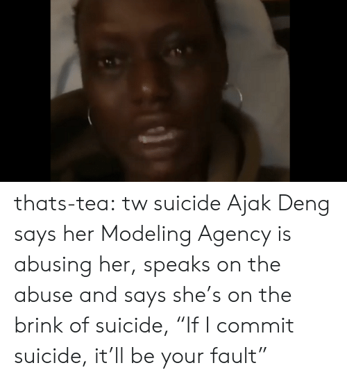 """modeling: thats-tea: tw suicide   Ajak Deng says her Modeling Agency is abusing her, speaks on the abuse and says she's on the brink of suicide, """"If I commit suicide, it'll be your fault"""""""