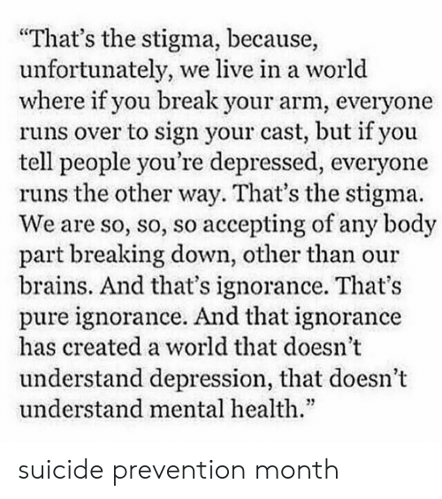 """Brains, Break, and Depression: """"That's the stigma, because,  unfortunately,  where if you break your arm, everyone  runs over to sign your cast, but if you  tell people you're depressed, everyone  runs the other way. That's the stigma.  We are so, so, so accepting of any body  part breaking down, other than our  brains. And that's ignorance. That's  pure ignorance. And that ignorance  has created a world that doesn't  we live in a world  understand depression, that doesn't  understand mental health."""" suicide prevention month"""