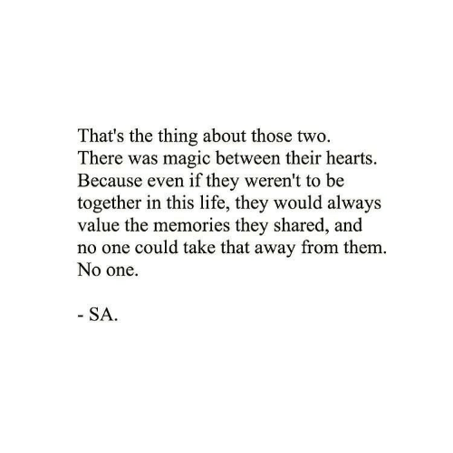 Life, Hearts, and Magic: That's the thing about those two.  There was magic between their hearts.  Because even if they weren't to be  together in this life, they would always  value the memories they shared, and  no one could take that away from them.  No one.  SA.