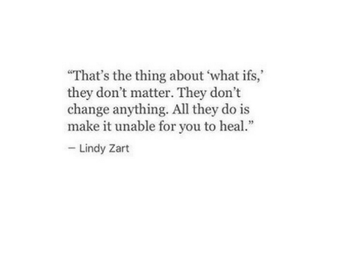 "ifs: ""That's the thing about what ifs,  they don't matter. They don't  change anything. All they do is  make it unable for you to heal  Lindy Zart"