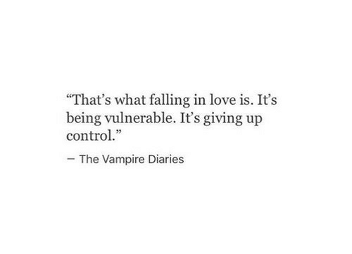 "Giving Up: ""That's what falling in love is. It's  being vulnerable. It's giving up  control.""  The Vampire Diaries"