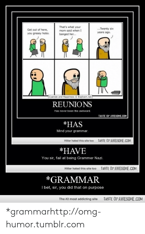 Grammer Nazi: That's what your  mom said when I  .. Twenty six  Get out of here,  you greasy hobo.  years ago.  banged her.  Cyanide and Happiness © Explosm.net  REUNIONS  Has never been tis awkward.  TASTE OF AWESOME.COM  *HAS  Mind your grammar.  TASTE OF AWESOME.COM  Hitler hated this site too  *HAVE  You sir, fail at being Grammer Nazi.  TASTE OF AWESOME.COM  Hitler hated this site too  *GRAMMAR  I bet, sir, you did that on purpose  TASTE OFAWESOME.COM  The #2 most addicting site *grammarhttp://omg-humor.tumblr.com