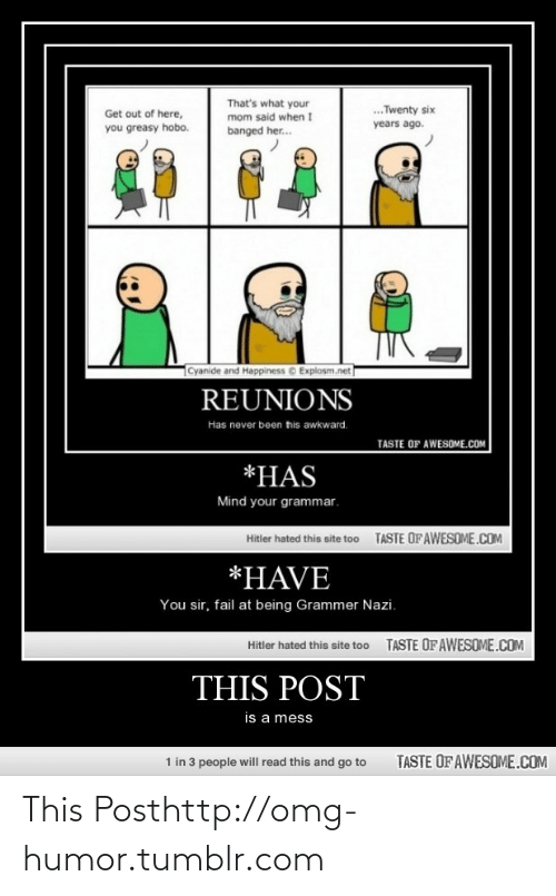 Grammer Nazi: That's what your  mom said when I  .Twenty six  Get out of here,  years ago.  you greasy hobo.  banged her.  Cyanide and Happiness © Explosm.net  REUNIONS  Has never been tis awkward.  TASTE OF AWESOME.COM  *HAS  Mind your grammar.  TASTE OF AWESOME.COM  Hitler hated this site too  *HAVE  You sir, fail at being Grammer Nazi.  TASTE OFAWESOME.COM  Hitler hated this site too  THIS POST  is a mess  1 in 3 people will read this and go to  TASTE OF AWESOME.COM This Posthttp://omg-humor.tumblr.com