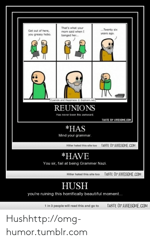 Grammer Nazi: That's what your  mom said when I  .Twenty six  Get out of here,  years ago.  you greasy hobo.  banged her.  Cyanide and Happiness © Explosm.net  REUNIONS  Has never been tis awkward.  TASTE OF AWESOME.COM  *HAS  Mind your grammar.  TASTE OF AWESOME.COM  Hitler hated this site too  *HAVE  You sir, fail at being Grammer Nazi.  TASTE OF AWESOME.COM  Hitler hated this site too  HUSH  you're ruining this horrifically beautiful moment...  1 in 3 people will read this and go to  TASTE OF AWESOME.COM Hushhttp://omg-humor.tumblr.com