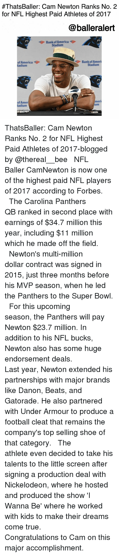 America, Cam Newton, and Carolina Panthers:  #ThatsBaller: Cam Newton Ranks No. 2  for NFL Highest Paid Athletes of 2017  @balleralert  Bank of America  Stadium  Bank of Ameri  of America  tadium  Stadium  of Amer  tadium  ri  um  me ThatsBaller: Cam Newton Ranks No. 2 for NFL Highest Paid Athletes of 2017-blogged by @thereal__bee ⠀⠀⠀⠀⠀⠀⠀⠀⠀ ⠀⠀ NFL Baller CamNewton is now one of the highest paid NFL players of 2017 according to Forbes. ⠀⠀⠀⠀⠀⠀⠀⠀⠀ ⠀⠀ The Carolina Panthers QB ranked in second place with earnings of $34.7 million this year, including $11 million which he made off the field. ⠀⠀⠀⠀⠀⠀⠀⠀⠀ ⠀⠀ Newton's multi-million dollar contract was signed in 2015, just three months before his MVP season, when he led the Panthers to the Super Bowl. ⠀⠀⠀⠀⠀⠀⠀⠀⠀ ⠀⠀ For this upcoming season, the Panthers will pay Newton $23.7 million. In addition to his NFL bucks, Newton also has some huge endorsement deals. ⠀⠀⠀⠀⠀⠀⠀⠀⠀ ⠀⠀ Last year, Newton extended his partnerships with major brands like Danon, Beats, and Gatorade. He also partnered with Under Armour to produce a football cleat that remains the company's top selling shoe of that category. ⠀⠀⠀⠀⠀⠀⠀⠀⠀ ⠀⠀ The athlete even decided to take his talents to the little screen after signing a production deal with Nickelodeon, where he hosted and produced the show 'I Wanna Be' where he worked with kids to make their dreams come true. ⠀⠀⠀⠀⠀⠀⠀⠀⠀ ⠀⠀ Congratulations to Cam on this major accomplishment.