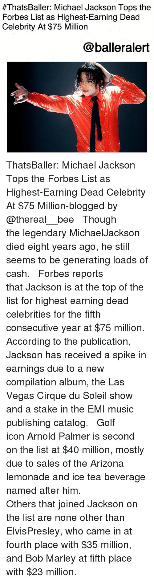 dead celebrities:  #ThatsBaller: Michael Jackson Tops the  Forbes List as Highest-Earning Dead  Celebrity At $75 Million  @balleralert ThatsBaller: Michael Jackson Tops the Forbes List as Highest-Earning Dead Celebrity At $75 Million-blogged by @thereal__bee ⠀⠀⠀⠀⠀⠀⠀⠀⠀ ⠀⠀ Though the legendary MichaelJackson died eight years ago, he still seems to be generating loads of cash. ⠀⠀⠀⠀⠀⠀⠀⠀⠀ ⠀⠀ Forbes reports that Jackson is at the top of the list for highest earning dead celebrities for the fifth consecutive year at $75 million. According to the publication, Jackson has received a spike in earnings due to a new compilation album, the Las Vegas Cirque du Soleil show and a stake in the EMI music publishing catalog. ⠀⠀⠀⠀⠀⠀⠀⠀⠀ ⠀⠀ Golf icon Arnold Palmer is second on the list at $40 million, mostly due to sales of the Arizona lemonade and ice tea beverage named after him. ⠀⠀⠀⠀⠀⠀⠀⠀⠀ ⠀⠀ Others that joined Jackson on the list are none other than ElvisPresley, who came in at fourth place with $35 million, and Bob Marley at fifth place with $23 million.
