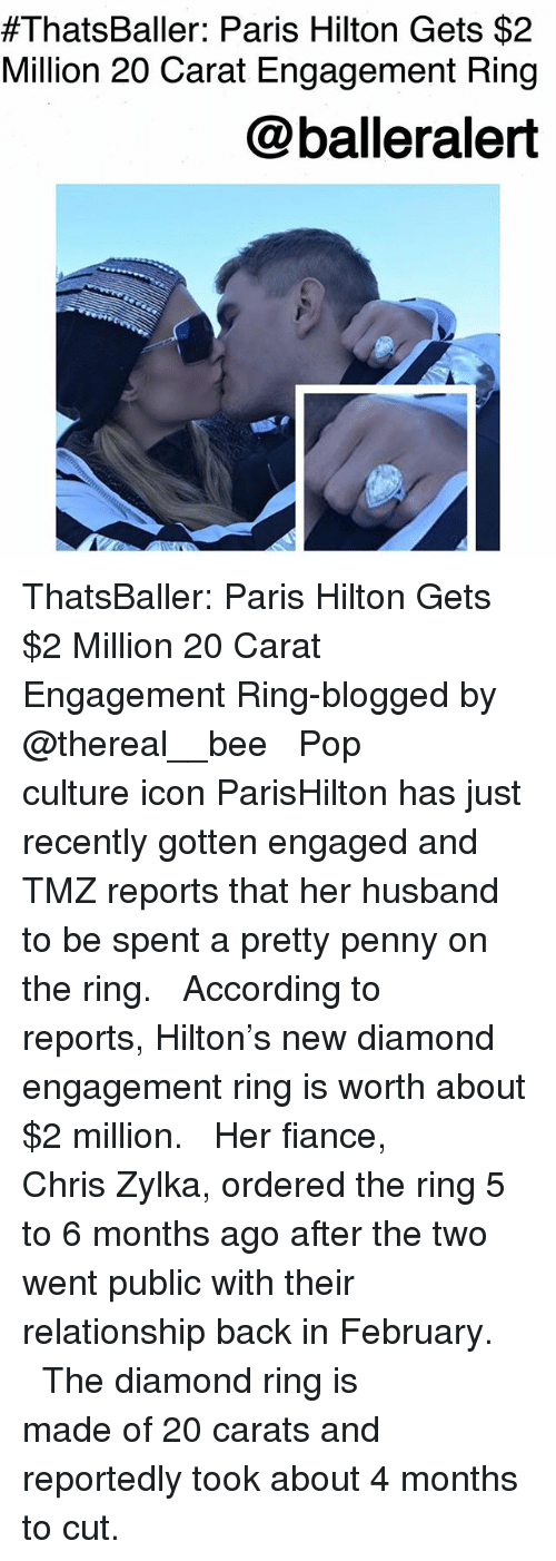carat:  #ThatsBaller: Paris Hilton Gets $2  Million 20 Carat Engagement Ring  @balleralert ThatsBaller: Paris Hilton Gets $2 Million 20 Carat Engagement Ring-blogged by @thereal__bee ⠀⠀⠀⠀⠀⠀⠀⠀⠀ ⠀⠀ Pop culture icon ParisHilton has just recently gotten engaged and TMZ reports that her husband to be spent a pretty penny on the ring. ⠀⠀⠀⠀⠀⠀⠀⠀⠀ ⠀⠀ According to reports, Hilton's new diamond engagement ring is worth about $2 million. ⠀⠀⠀⠀⠀⠀⠀⠀⠀ ⠀⠀ Her fiance, Chris Zylka, ordered the ring 5 to 6 months ago after the two went public with their relationship back in February. ⠀⠀⠀⠀⠀⠀⠀⠀⠀ ⠀⠀ The diamond ring is made of 20 carats and reportedly took about 4 months to cut.