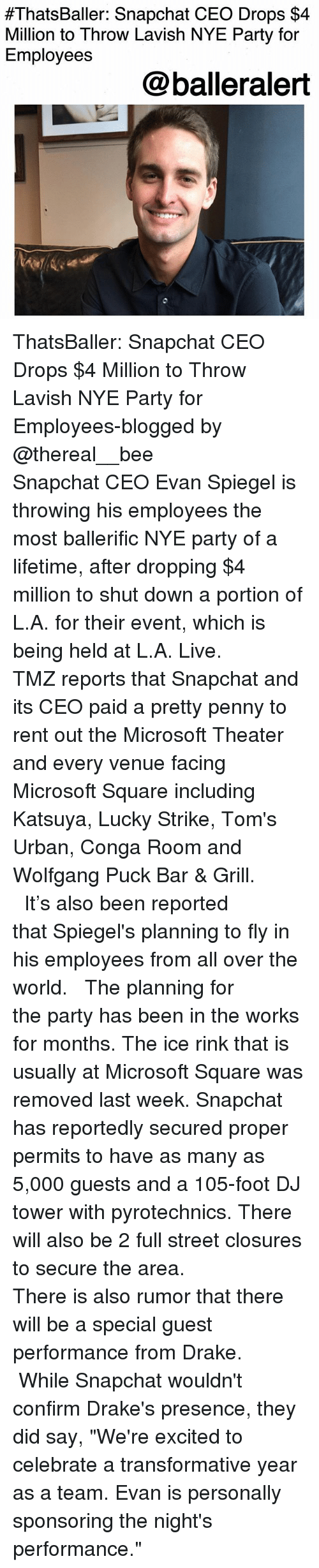 """Toms:  #ThatsBaller: Snapchat CEO Drops $4  Million to Throw Lavish NYE Party for  Employees  @balleralert ThatsBaller: Snapchat CEO Drops $4 Million to Throw Lavish NYE Party for Employees-blogged by @thereal__bee ⠀⠀⠀⠀⠀⠀⠀⠀⠀ ⠀⠀ Snapchat CEO Evan Spiegel is throwing his employees the most ballerific NYE party of a lifetime, after dropping $4 million to shut down a portion of L.A. for their event, which is being held at L.A. Live. ⠀⠀⠀⠀⠀⠀⠀⠀⠀ ⠀⠀ TMZ reports that Snapchat and its CEO paid a pretty penny to rent out the Microsoft Theater and every venue facing Microsoft Square including Katsuya, Lucky Strike, Tom's Urban, Conga Room and Wolfgang Puck Bar & Grill. ⠀⠀⠀⠀⠀⠀⠀⠀⠀ ⠀⠀ It's also been reported that Spiegel's planning to fly in his employees from all over the world. ⠀⠀⠀⠀⠀⠀⠀⠀⠀ ⠀⠀ The planning for the party has been in the works for months. The ice rink that is usually at Microsoft Square was removed last week. Snapchat has reportedly secured proper permits to have as many as 5,000 guests and a 105-foot DJ tower with pyrotechnics. There will also be 2 full street closures to secure the area. ⠀⠀⠀⠀⠀⠀⠀⠀⠀ ⠀⠀ There is also rumor that there will be a special guest performance from Drake. ⠀⠀⠀⠀⠀⠀⠀⠀⠀ ⠀⠀ While Snapchat wouldn't confirm Drake's presence, they did say, """"We're excited to celebrate a transformative year as a team. Evan is personally sponsoring the night's performance."""""""