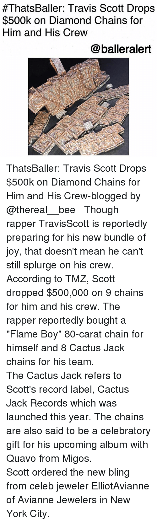 "carat:  #ThatsBaller: Travis Scott Drops  $500k on Diamond Chains for  Him and His Crew  @balleralert ThatsBaller: Travis Scott Drops $500k on Diamond Chains for Him and His Crew-blogged by @thereal__bee ⠀⠀⠀⠀⠀⠀⠀⠀⠀ ⠀⠀ Though rapper TravisScott is reportedly preparing for his new bundle of joy, that doesn't mean he can't still splurge on his crew. ⠀⠀⠀⠀⠀⠀⠀⠀⠀ ⠀⠀ According to TMZ, Scott dropped $500,000 on 9 chains for him and his crew. The rapper reportedly bought a ""Flame Boy"" 80-carat chain for himself and 8 Cactus Jack chains for his team. ⠀⠀⠀⠀⠀⠀⠀⠀⠀ ⠀⠀ The Cactus Jack refers to Scott's record label, Cactus Jack Records which was launched this year. The chains are also said to be a celebratory gift for his upcoming album with Quavo from Migos. ⠀⠀⠀⠀⠀⠀⠀⠀⠀ ⠀⠀ Scott ordered the new bling from celeb jeweler ElliotAvianne of Avianne Jewelers in New York City."