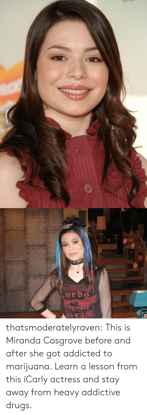 Miranda Cosgrove: thatsmoderatelyraven:  This is Miranda Cosgrove before and after she got addicted to marijuana. Learn a lesson from this iCarly actress and stay away from heavy addictive drugs.