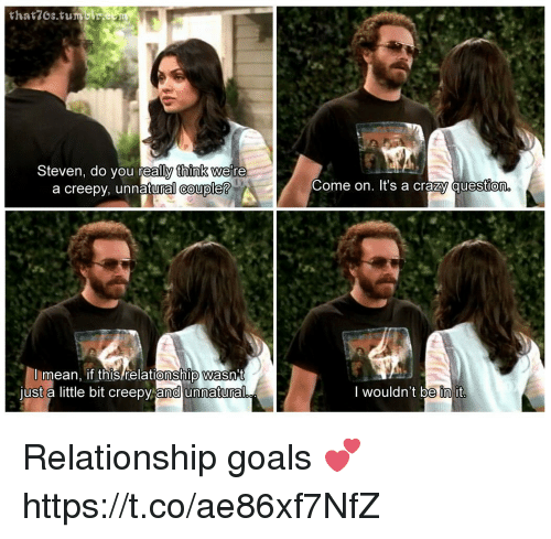 Crazy, Creepy, and Goals: thatzos.tumu  Steven, do vou reall thinK we re  Come on. It's a crazy question  a creepy, unnatural couple?  mean if this relationship wasn  't  ust a little bit creepv and unnatural  I wouldn't be init  0 Relationship goals 💕 https://t.co/ae86xf7NfZ