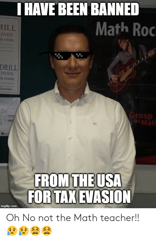 Iven: THAVE BEEN BANNED  Math Roc  RILL  IVEN  s nsin  DRILL  is roon  Grasp  Mat  FROM THE USA  FOR TAX EVASION  imgflip.com Oh No not the Math teacher!! 😥😥😫😫