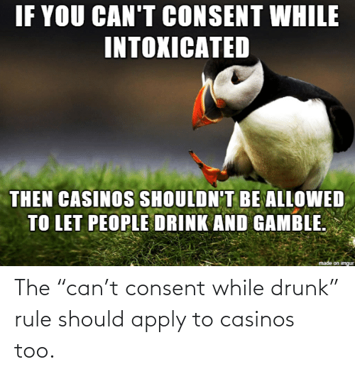 "Rule: The ""can't consent while drunk"" rule should apply to casinos too."